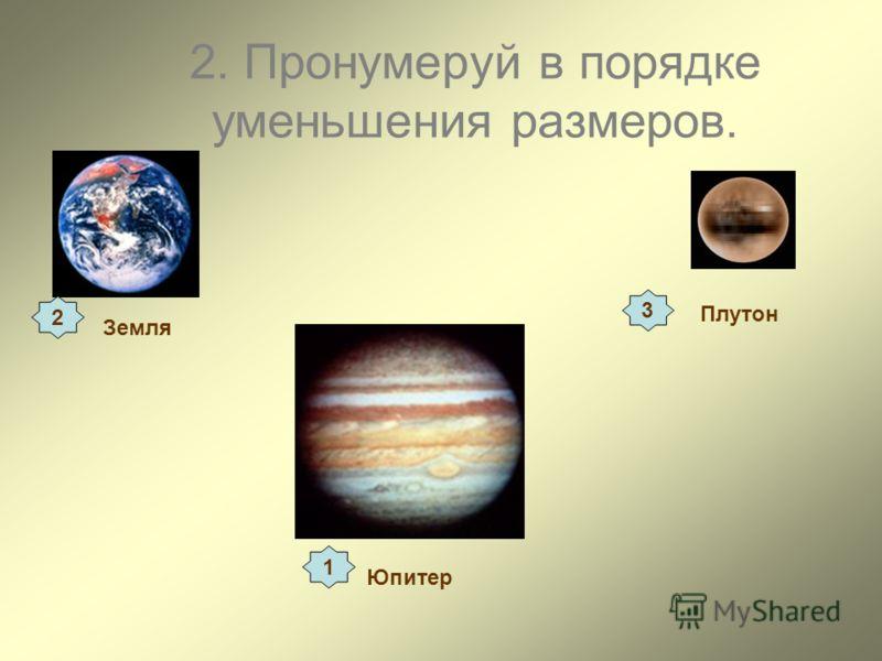 2. Пронумеруй в порядке уменьшения размеров. Земля Плутон Юпитер 1 3 2