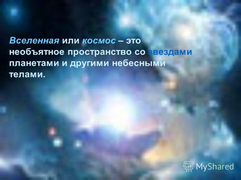 Вселенная или космос – это необъятное пространство со звездами планетами и другими небесными телами.