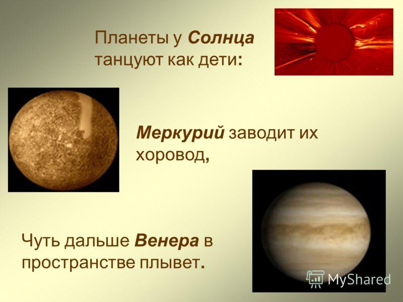 Меркурий заводит их хоровод, Чуть дальше Венера в пространстве плывет. Планеты у Солнца танцуют как дети: