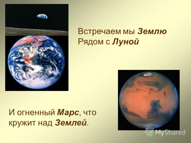 Встречаем мы Землю Рядом с Луной И огненный Марс, что кружит над Землей.