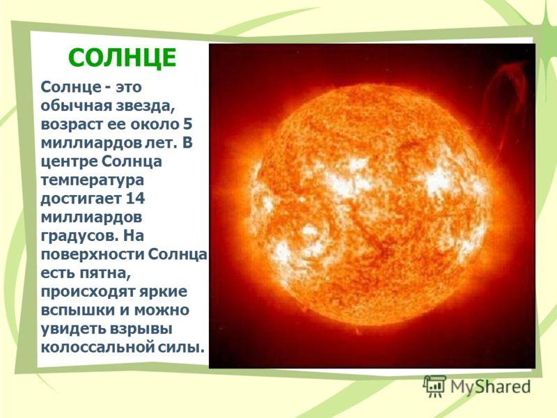СОЛНЦЕ Солнце - это обычная звезда, возраст ее около 5 миллиардов лет. В центре Солнца температура достигает 14 миллиардов градусов. На поверхности Солнца есть пятна, происходят яркие вспышки и можно увидеть взрывы колоссальной силы.