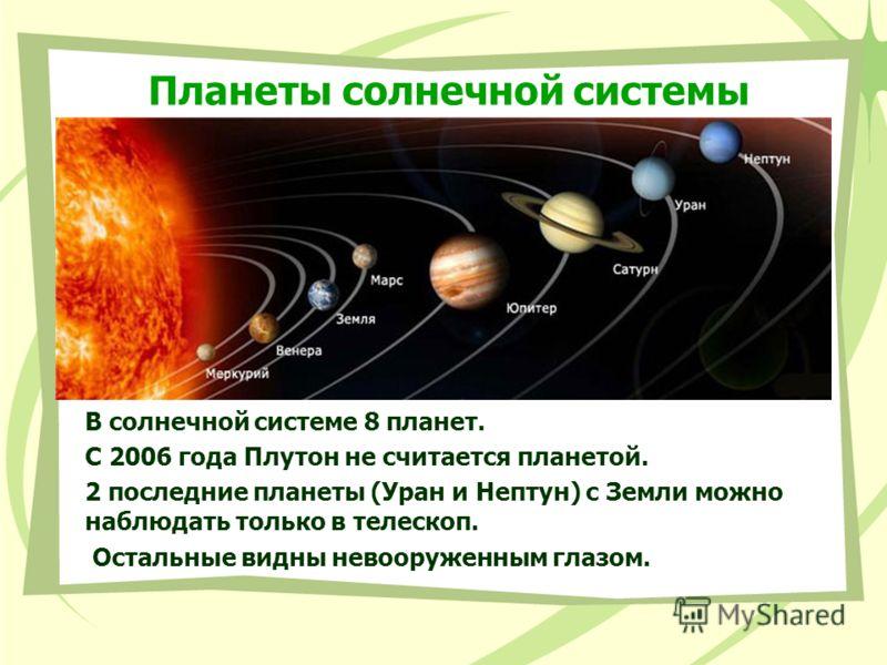 Планеты солнечной системы В солнечной системе 8 планет. С 2006 года Плутон не считается планетой. 2 последние планеты (Уран и Нептун) с Земли можно наблюдать только в телескоп. Остальные видны невооруженным глазом.