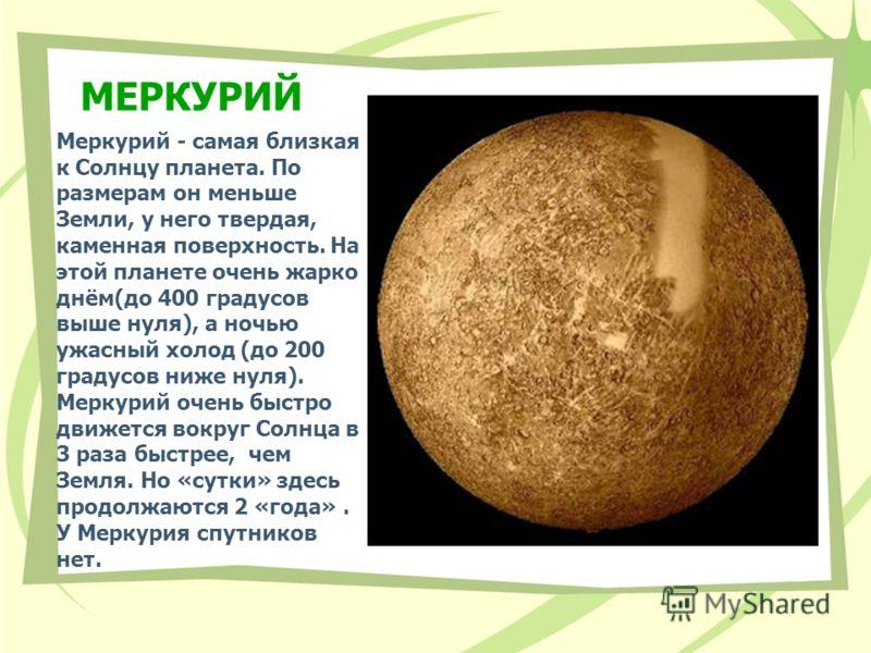 МЕРКУРИЙ Меркурий - самая близкая к Солнцу планета. По размерам он меньше Земли, у него твердая, каменная поверхность. На этой планете очень жарко днём(до 400 градусов выше нуля), а ночью ужасный холод (до 200 градусов ниже нуля). Меркурий очень быст