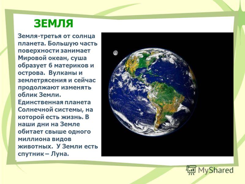 ЗЕМЛЯ Земля-третья от солнца планета. Большую часть поверхности занимает Мировой океан, суша образует 6 материков и острова. Вулканы и землетрясения и сейчас продолжают изменять облик Земли. Единственная планета Солнечной системы, на которой есть жиз