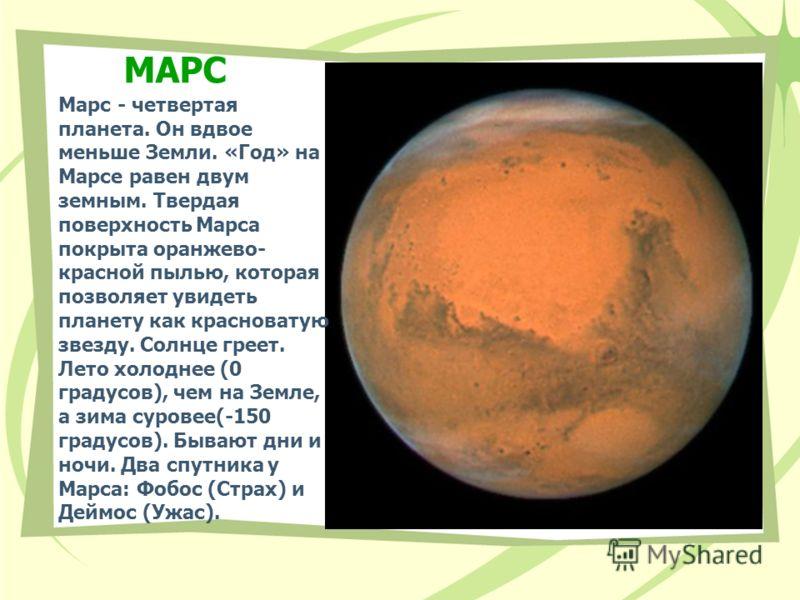 МАРС Марс - четвертая планета. Он вдвое меньше Земли. «Год» на Марсе равен двум земным. Твердая поверхность Марса покрыта оранжево- красной пылью, которая позволяет увидеть планету как красноватую звезду. Солнце греет. Лето холоднее (0 градусов), чем