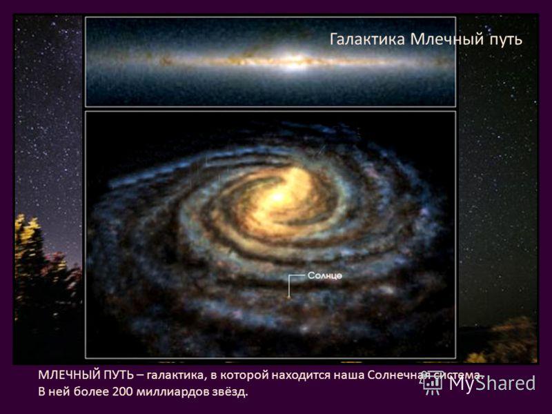 МЛЕЧНЫЙ ПУТЬ – галактика, в которой находится наша Солнечная система. В ней более 200 миллиардов звёзд. Галактика Млечный путь