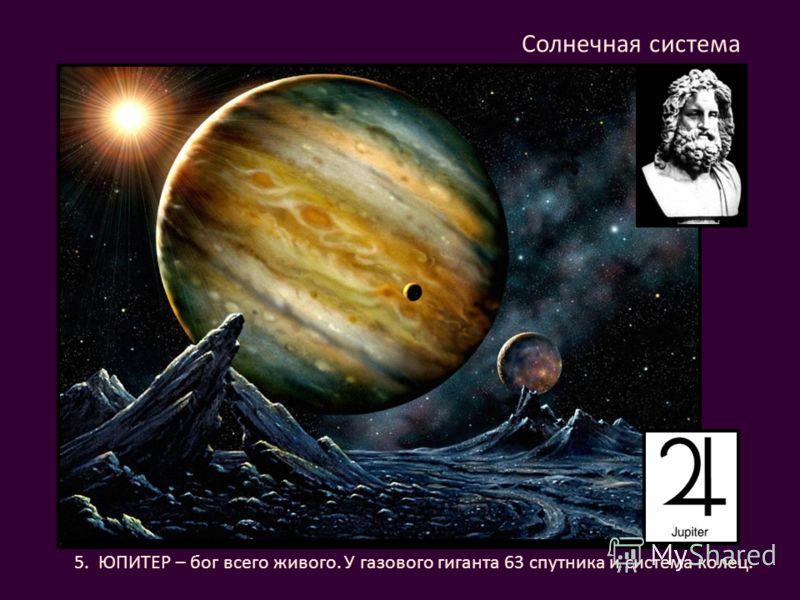 5. ЮПИТЕР – бог всего живого. У газового гиганта 63 спутника и система колец. Солнечная система