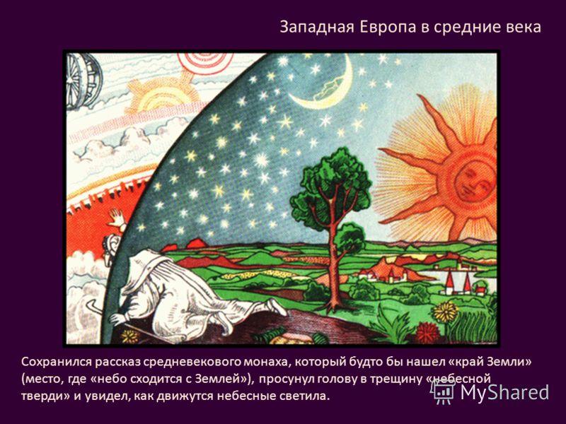 Сохранился рассказ средневекового монаха, который будто бы нашел «край Земли» (место, где «небо сходится с Землей»), просунул голову в трещину «небесной тверди» и увидел, как движутся небесные светила. Западная Европа в средние века