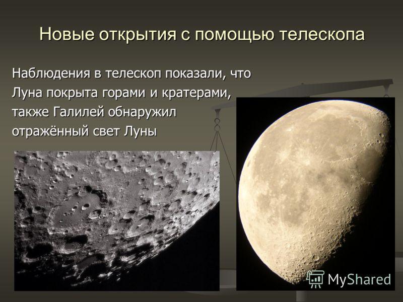 Новые открытия с помощью телескопа Наблюдения в телескоп показали, что Луна покрыта горами и кратерами, также Галилей обнаружил отражённый свет Луны