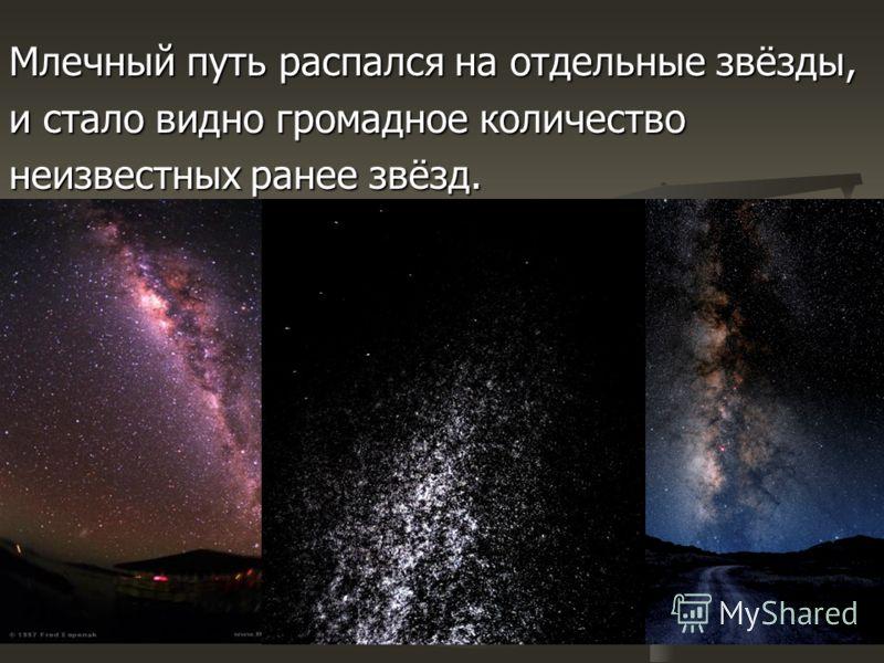 Млечный путь распался на отдельные звёзды, и стало видно громадное количество неизвестных ранее звёзд.