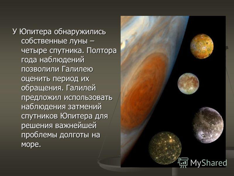 У Юпитера обнаружились собственные луны – четыре спутника. Полтора года наблюдений позволили Галилею оценить период их обращения. Галилей предложил использовать наблюдения затмений спутников Юпитера для решения важнейшей проблемы долготы на море.