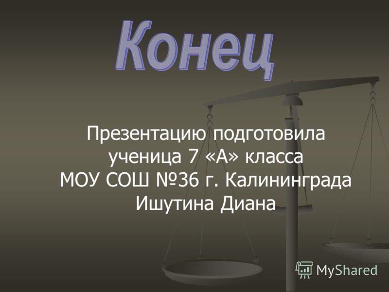 Презентацию подготовила ученица 7 «А» класса МОУ СОШ 36 г. Калининграда Ишутина Диана