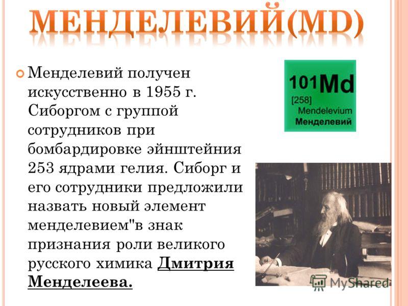 Менделевий получен искусственно в 1955 г. Сиборгом с группой сотрудников при бомбардировке эйнштейния 253 ядрами гелия. Сиборг и его сотрудники предложили назвать новый элемент менделевием