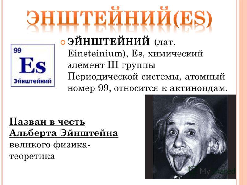 ЭЙНШТЕЙНИЙ (лат. Einsteinium), Es, химический элемент III группы Периодической системы, атомный номер 99, относится к актиноидам. Назван в честь Альберта Эйнштейна великого физика- теоретика