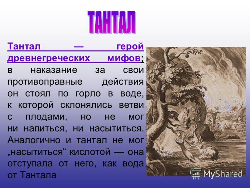 Тантал герой древнегреческих мифов; в наказание за свои противоправные действия он стоял по горло в воде, к которой склонялись ветви с плодами, но не мог ни напиться, ни насытиться. Аналогично и тантал не мог насытиться кислотой она отступала от него