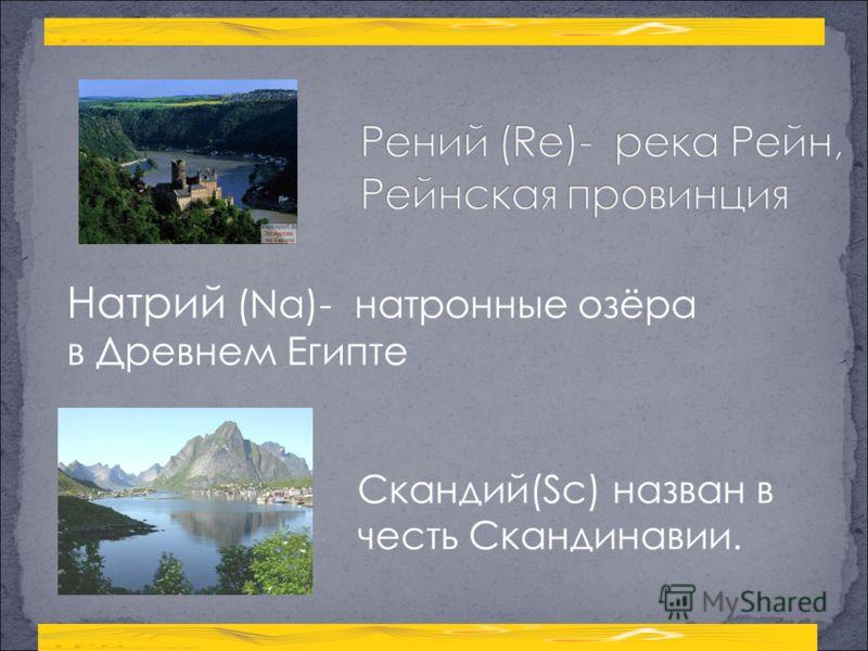 Натрий (Na)- натронные озёра в Древнем Египте Скандий(Sc) назван в честь Скандинавии.
