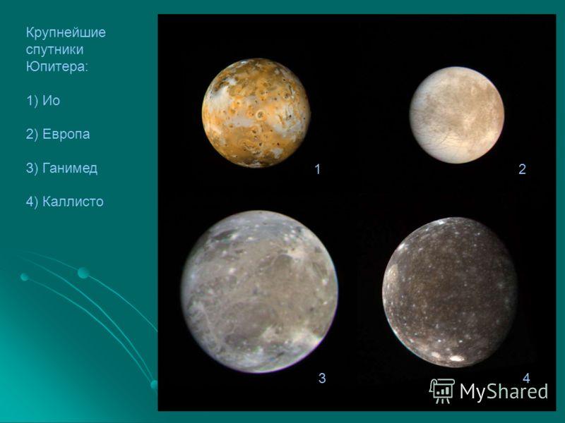12 34 Крупнейшие спутники Юпитера: 1) Ио 2) Европа 3) Ганимед 4) Каллисто