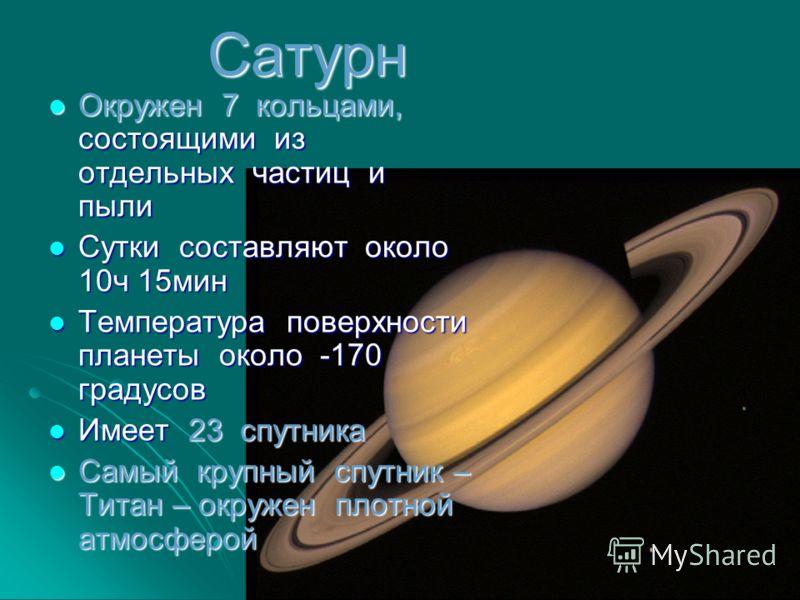 Сатурн Окружен 7 кольцами, состоящими из отдельных частиц и пыли Окружен 7 кольцами, состоящими из отдельных частиц и пыли Сутки составляют около 10ч 15мин Сутки составляют около 10ч 15мин Температура поверхности планеты около -170 градусов Температу