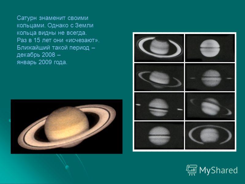 Сатурн знаменит своими кольцами. Однако с Земли кольца видны не всегда. Раз в 15 лет они «исчезают». Ближайший такой период – декабрь 2008 – январь 2009 года.