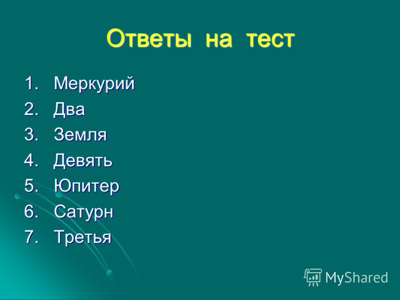 Ответы на тест 1. Меркурий 2. Два 3. Земля 4. Девять 5. Юпитер 6. Сатурн 7. Третья