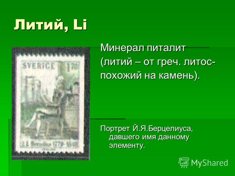Литий, Li Минерал питалит (литий – от греч. литос- похожий на камень). Портрет Й.Я.Берцелиуса, давшего имя данному элементу.
