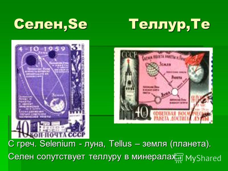 Селен,Se Tеллур,Te С греч. Selenium - луна, Tellus – земля (планета). Селен сопутствует теллуру в минералах.
