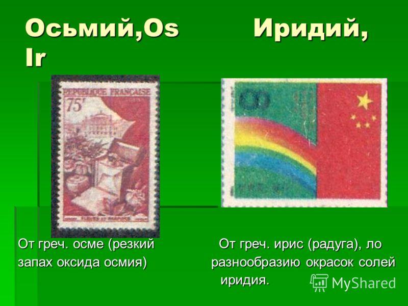 Осьмий,Os Иридий, Ir От греч. осме (резкий От греч. ирис (радуга), ло запах оксида осмия) разнообразию окрасок солей иридия. иридия.