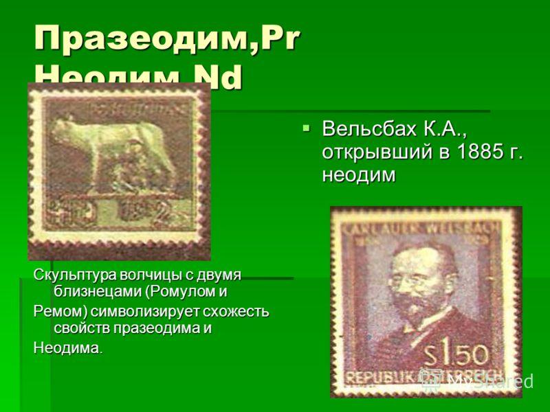 Празеодим,Pr Hеодим,Nd. Скульптура волчицы с двумя близнецами (Ромулом и Ремом) символизирует схожесть свойств празеодима и Неодима. Вельсбах К.А., открывший в 1885 г. неодим Вельсбах К.А., открывший в 1885 г. неодим