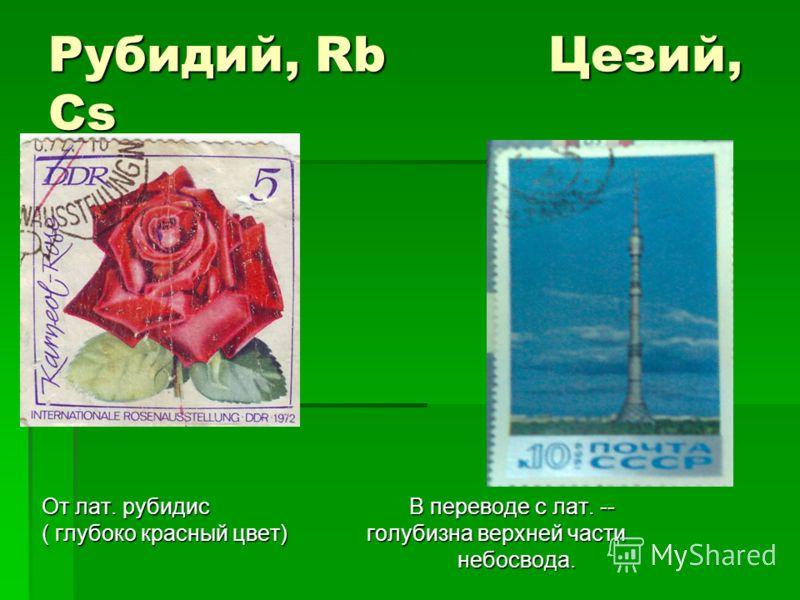 Рубидий, Rb Цезий, Сs От лат. рубидис В переводе с лат. -- ( глубоко красный цвет) голубизна верхней части небосвода. небосвода.