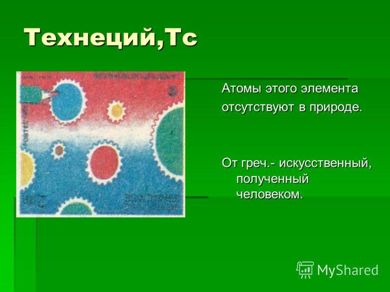 Технеций,Тс Атомы этого элемента отсутствуют в природе. От греч.- искусственный, полученный человеком.