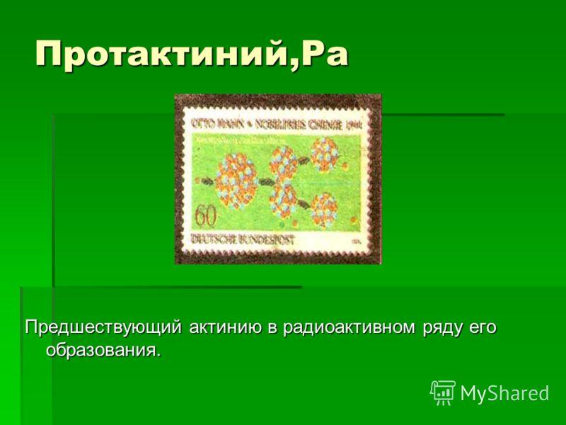 Протактиний,Pa Предшествующий актинию в радиоактивном ряду его образования.