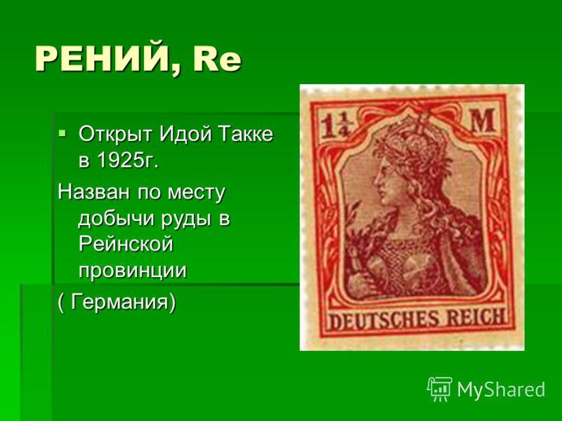РЕНИЙ, Re Открыт Идой Такке в 1925г. Открыт Идой Такке в 1925г. Назван по месту добычи руды в Рейнской провинции ( Германия)