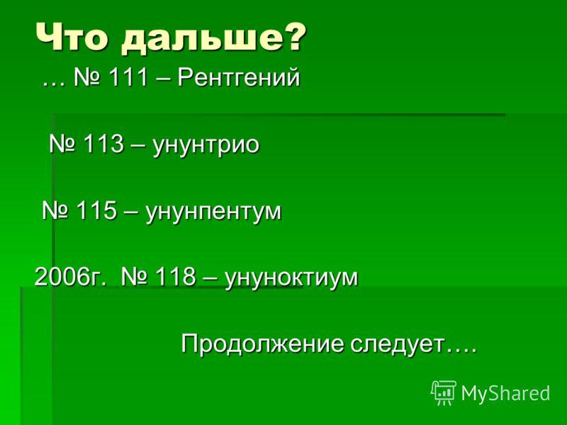 Что дальше? … 111 – Рентгений … 111 – Рентгений 113 – унунтрио 113 – унунтрио 115 – унунпентум 115 – унунпентум 2006г. 118 – унуноктиум Продолжение следует…. Продолжение следует….