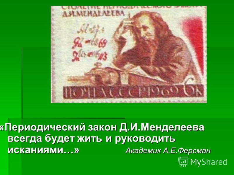 «Периодический закон Д.И.Менделеева всегда будет жить и руководить исканиями…» Академик А.Е.Ферсман