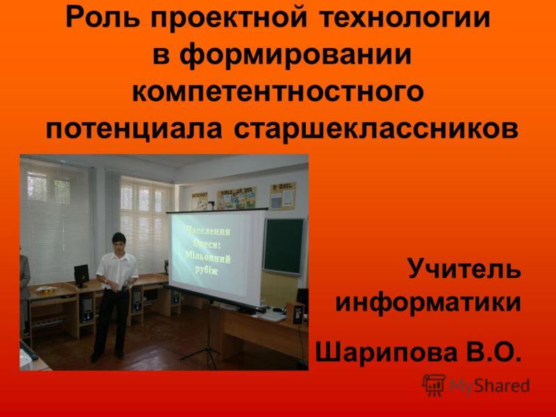 Роль проектной технологии в формировании компетентностного потенциала старшеклассников Учитель информатики Шарипова В.О.