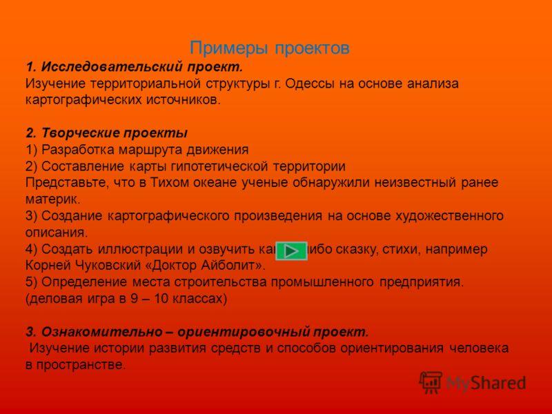 Примеры проектов 1. Исследовательский проект. Изучение территориальной структуры г. Одессы на основе анализа картографических источников. 2. Творческие проекты 1) Разработка маршрута движения 2) Составление карты гипотетической территории Представьте