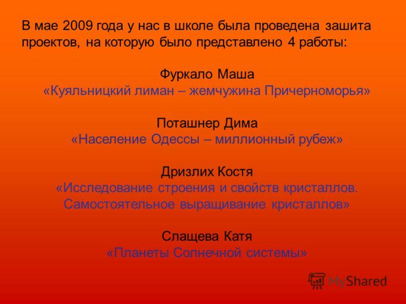 В мае 2009 года у нас в школе была проведена зашита проектов, на которую было представлено 4 работы: Фуркало Маша «Куяльницкий лиман – жемчужина Причерноморья» Поташнер Дима «Население Одессы – миллионный рубеж» Дризлих Костя «Исследование строения и