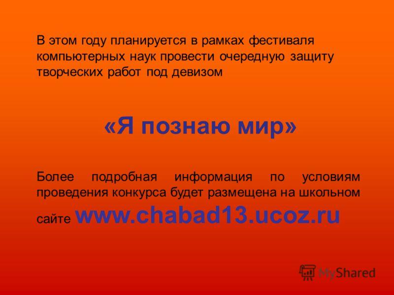 В этом году планируется в рамках фестиваля компьютерных наук провести очередную защиту творческих работ под девизом «Я познаю мир» Более подробная информация по условиям проведения конкурса будет размещена на школьном сайте www.chabad13.ucoz.ru