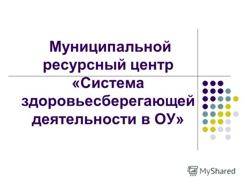 Муниципальной ресурсный центр «Система здоровьесберегающей деятельности в ОУ»
