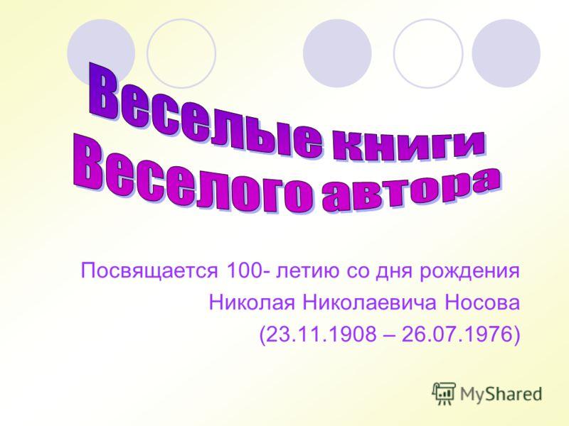 Посвящается 100- летию со дня рождения Николая Николаевича Носова (23.11.1908 – 26.07.1976)