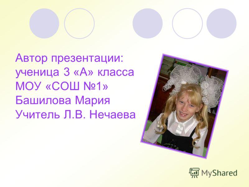 Автор презентации: ученица 3 «А» класса МОУ «СОШ 1» Башилова Мария Учитель Л.В. Нечаева