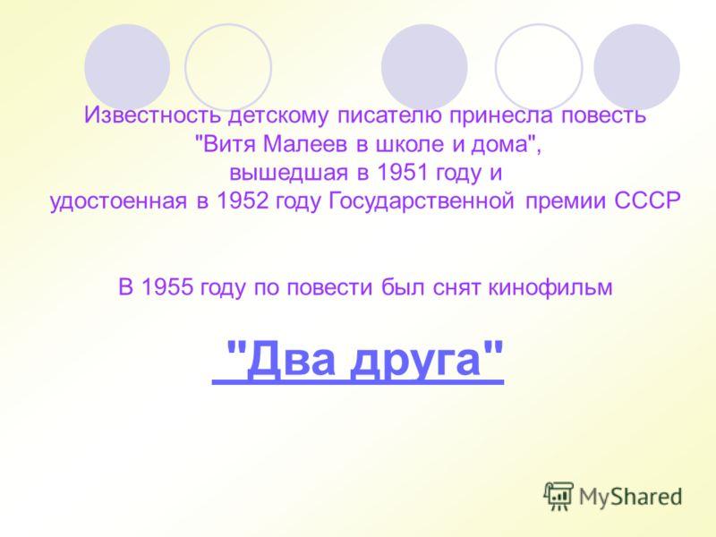 Известность детскому писателю принесла повесть Витя Малеев в школе и дома, вышедшая в 1951 году и удостоенная в 1952 году Государственной премии СССР В 1955 году по повести был снят кинофильм Два друга