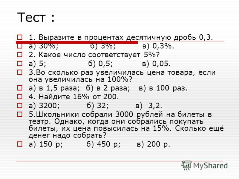 Тест : 1. Выразите в процентах десятичную дробь 0,3. а) 30%; б) 3%; в) 0,3%. 2. Какое число соответствует 5%? а) 5; б) 0,5; в) 0,05. 3.Во сколько раз увеличилась цена товара, если она увеличилась на 100%? а) в 1,5 раза; б) в 2 раза; в) в 100 раз. 4.