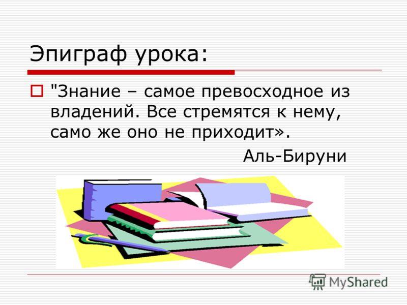 Эпиграф урока: Знание – самое превосходное из владений. Все стремятся к нему, само же оно не приходит». Аль-Бируни