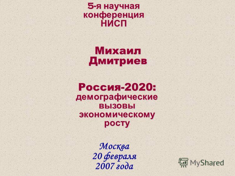 1 5- я научная конференция НИСП Москва 20 февраля 2007 года Михаил Дмитриев Россия-2020: демографические вызовы экономическому росту