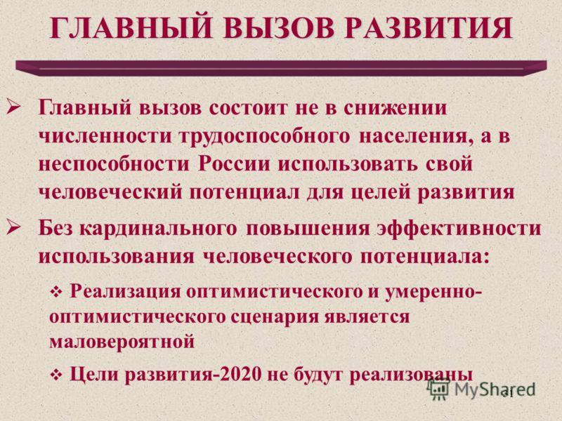 31 ГЛАВНЫЙ ВЫЗОВ РАЗВИТИЯ Главный вызов состоит не в снижении численности трудоспособного населения, а в неспособности России использовать свой человеческий потенциал для целей развития Без кардинального повышения эффективности использования человече