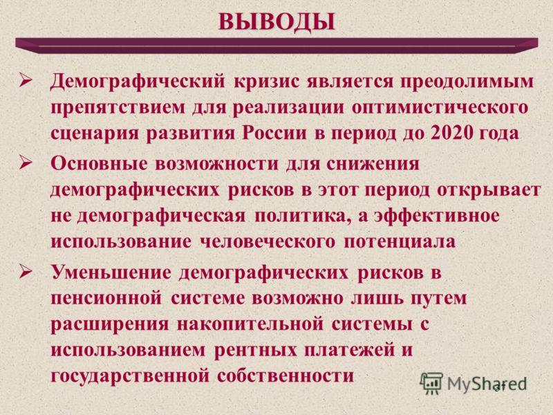 37 ВЫВОДЫ Демографический кризис является преодолимым препятствием для реализации оптимистического сценария развития России в период до 2020 года Основные возможности для снижения демографических рисков в этот период открывает не демографическая поли