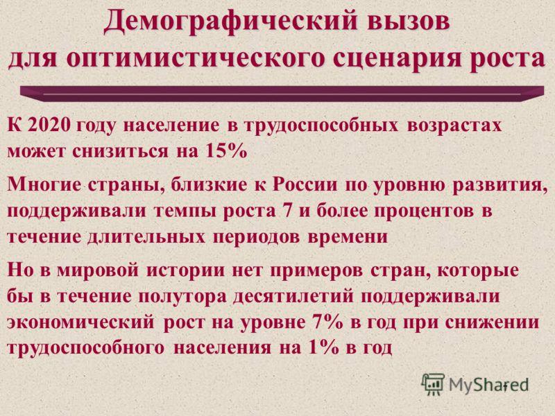 7 Демографический вызов для оптимистического сценария роста К 2020 году население в трудоспособных возрастах может снизиться на 15% Многие страны, близкие к России по уровню развития, поддерживали темпы роста 7 и более процентов в течение длительных