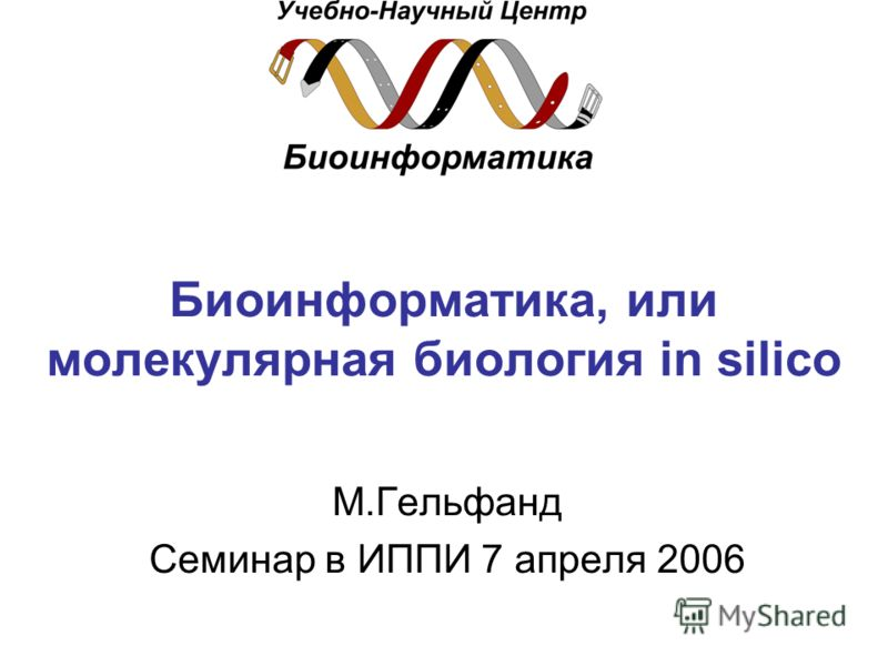 Биоинформатика, или молекулярная биология in silico М.Гельфанд Семинар в ИППИ 7 апреля 2006