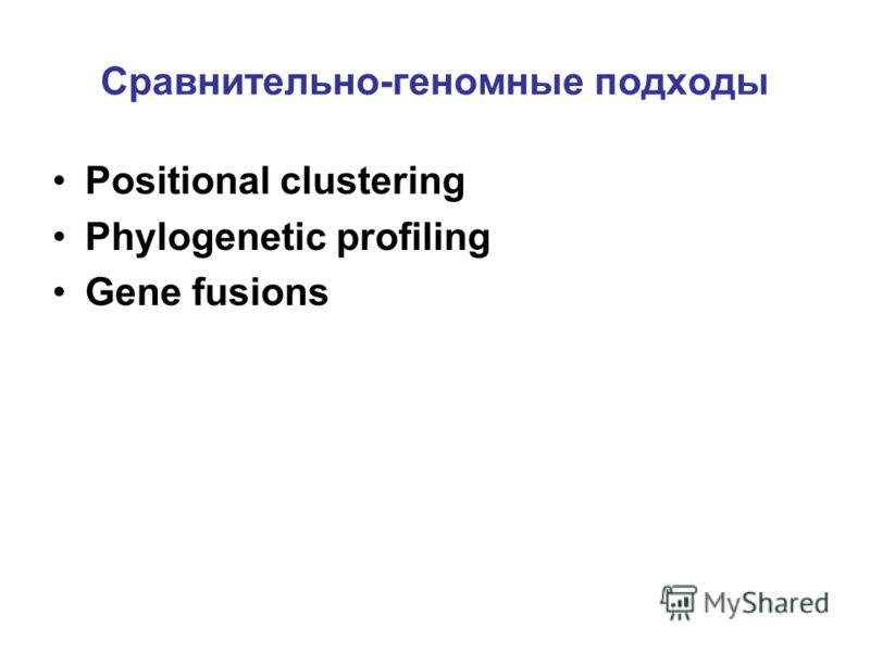 Сравнительно-геномные подходы Positional clustering Phylogenetic profiling Gene fusions